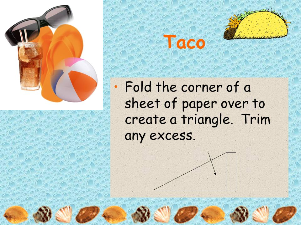 Taco Fold the corner of a sheet of paper over to create a triangle. Trim any excess.