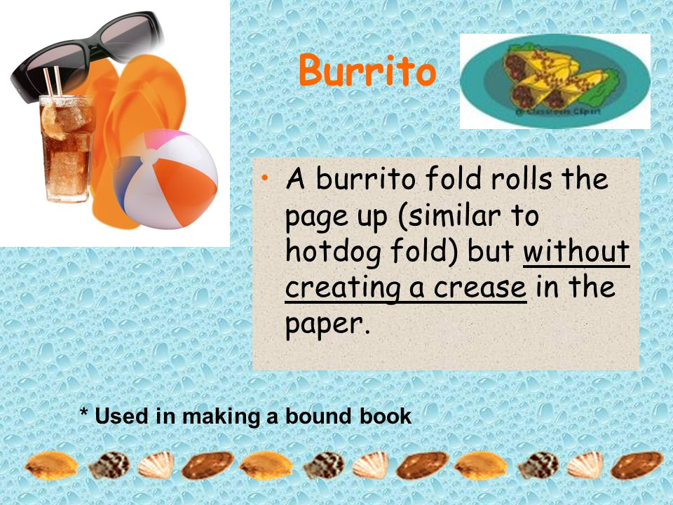 Burrito A burrito fold rolls the page up (similar to hotdog fold) but without creating a crease in the paper.
