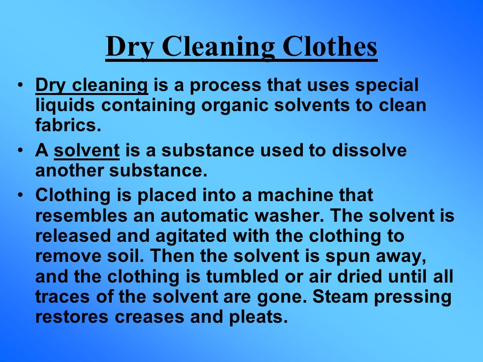 Dry Cleaning Clothes Dry cleaning is a process that uses special liquids containing organic solvents to clean fabrics.