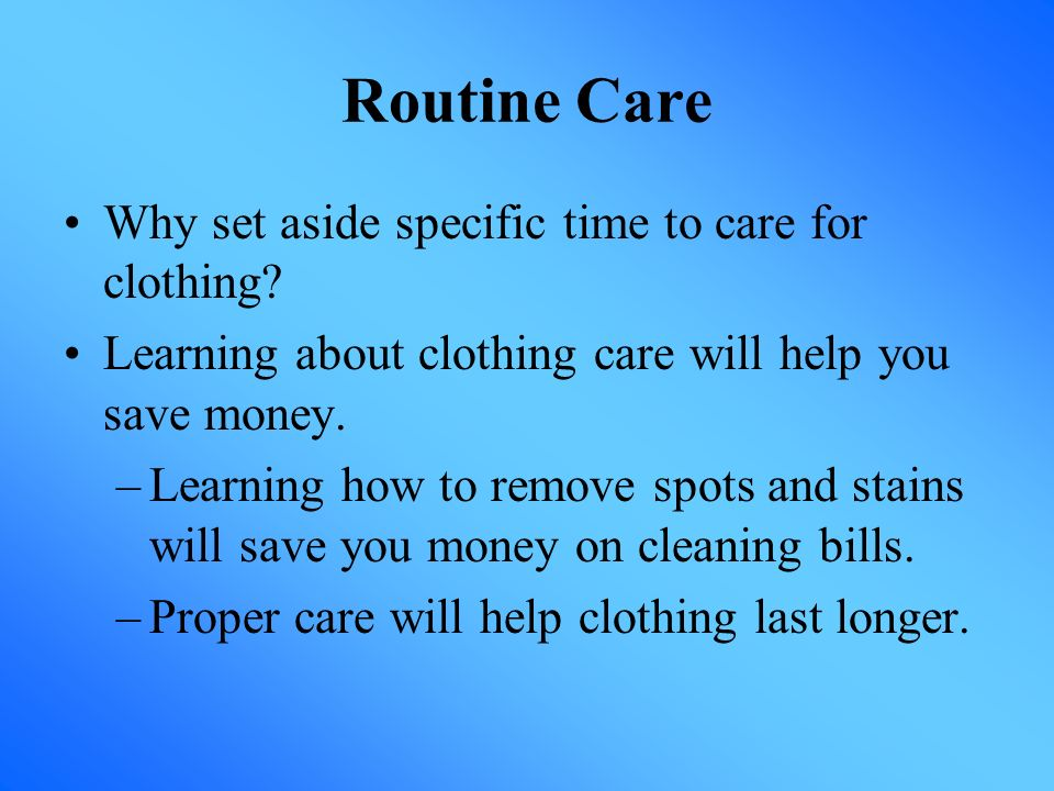 Routine Care Why set aside specific time to care for clothing