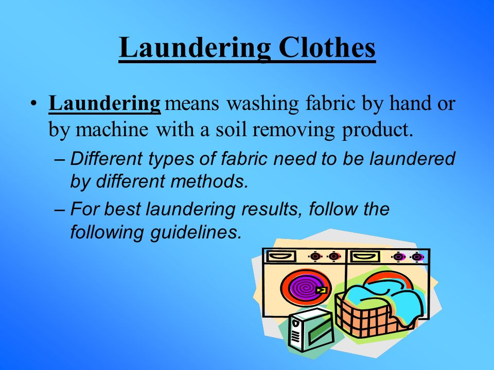 Laundering Clothes Laundering means washing fabric by hand or by machine with a soil removing product.