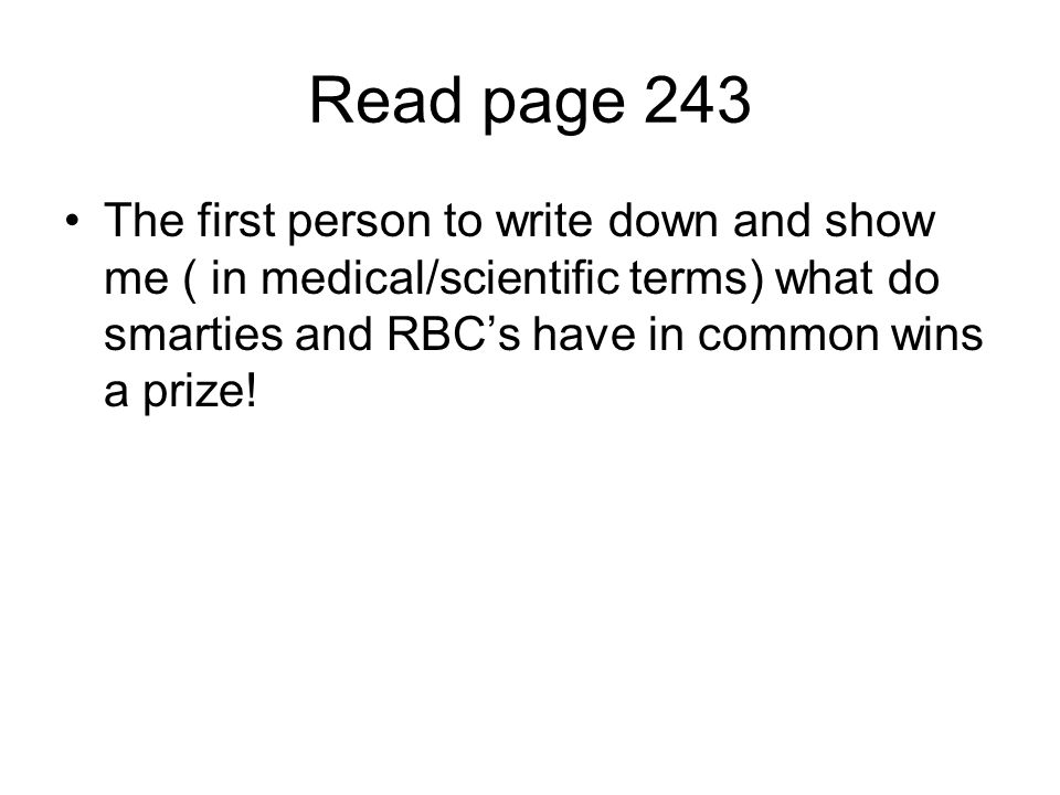 Read page 243 The first person to write down and show me ( in medical/scientific terms) what do smarties and RBC's have in common wins a prize!