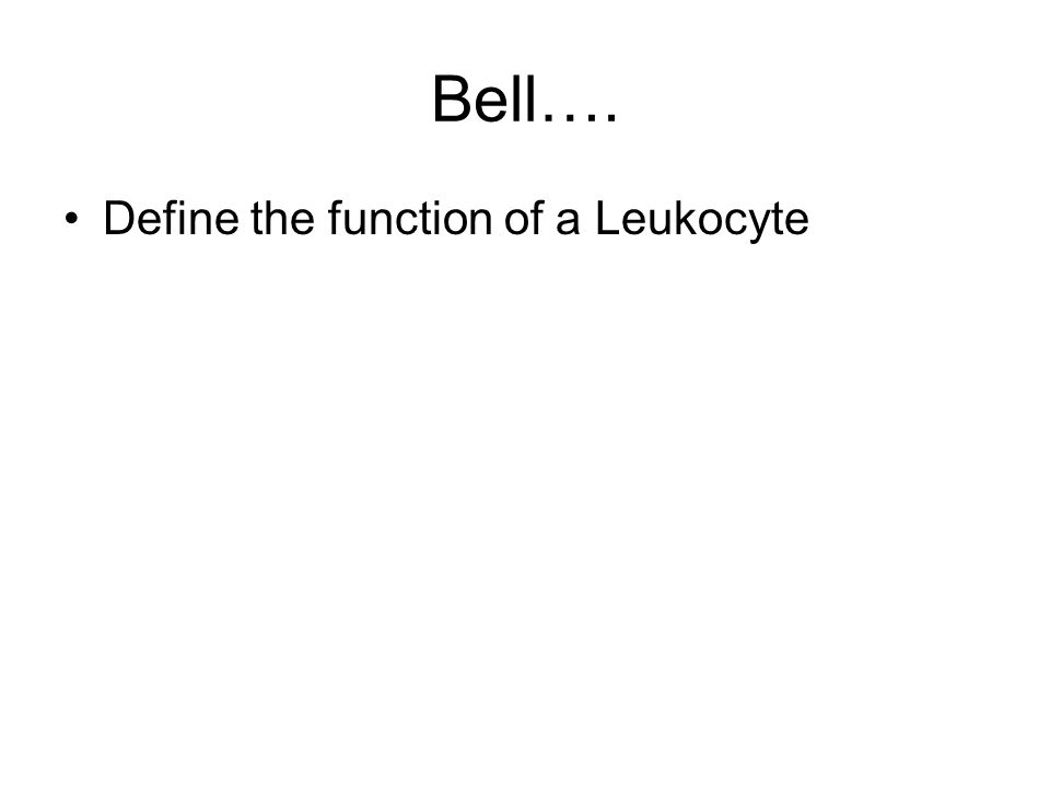 Bell…. Define the function of a Leukocyte