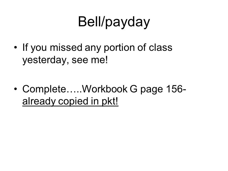 Bell/payday If you missed any portion of class yesterday, see me!