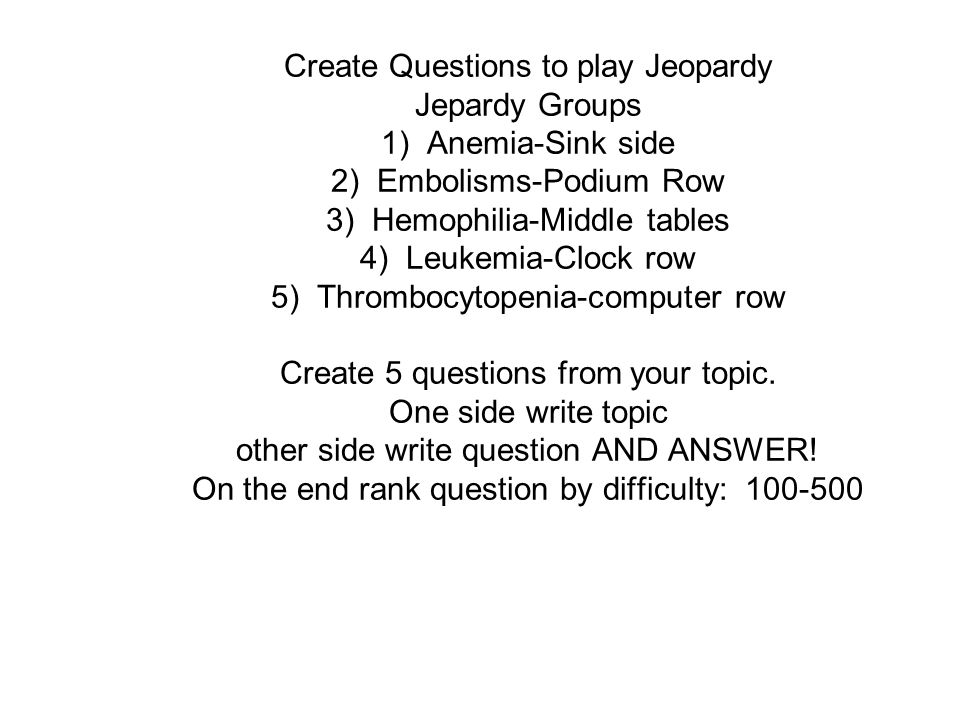Create Questions to play Jeopardy Jepardy Groups 1) Anemia-Sink side 2) Embolisms-Podium Row 3) Hemophilia-Middle tables 4) Leukemia-Clock row 5) Thrombocytopenia-computer row Create 5 questions from your topic.