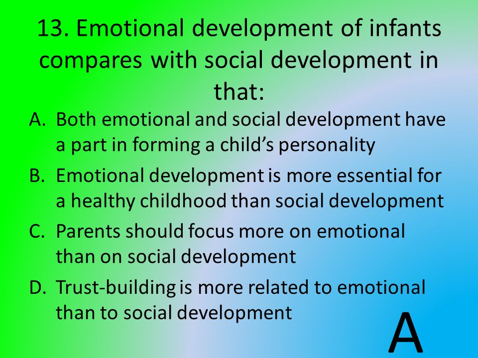 13. Emotional development of infants compares with social development in that: