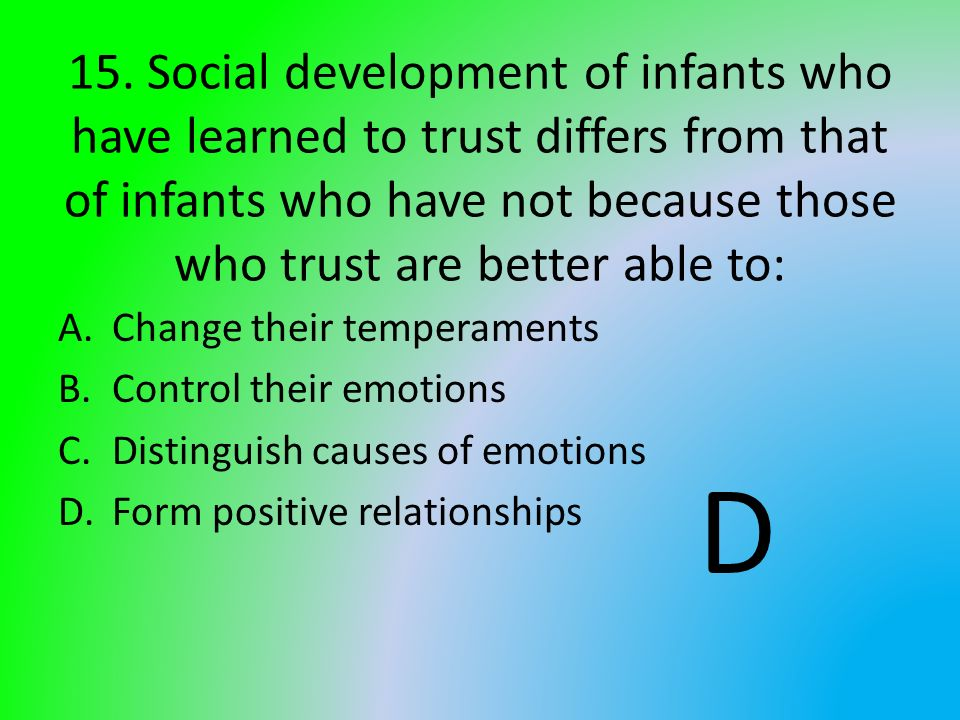 15. Social development of infants who have learned to trust differs from that of infants who have not because those who trust are better able to: