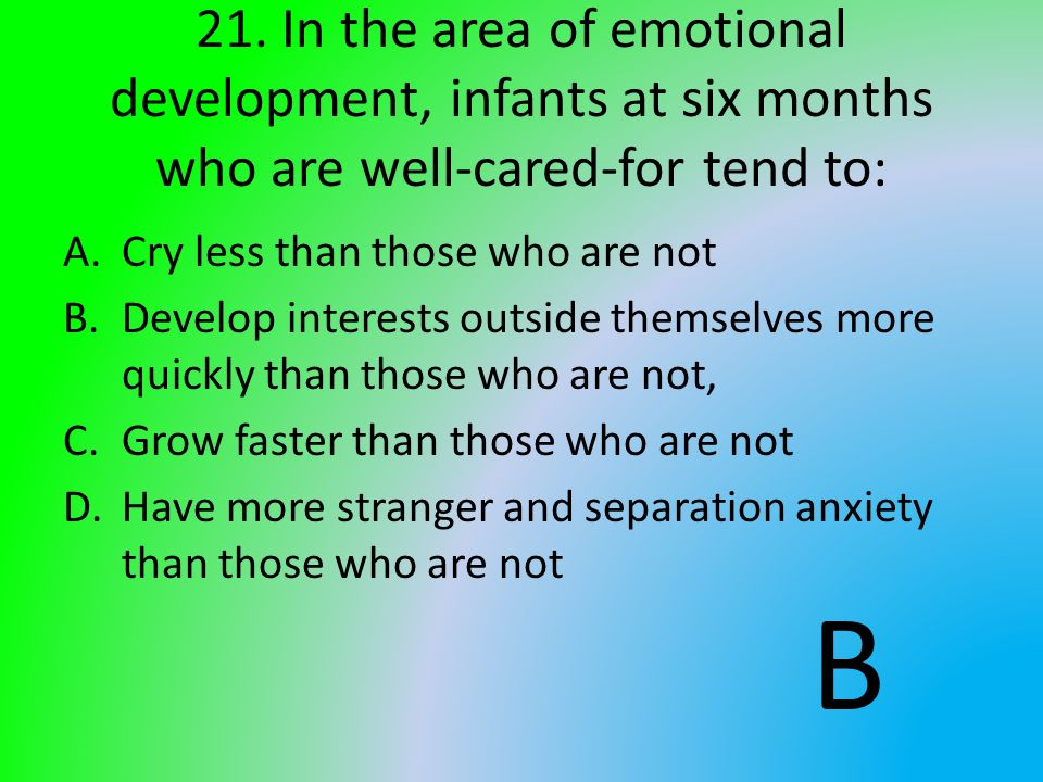 21. In the area of emotional development, infants at six months who are well-cared-for tend to: