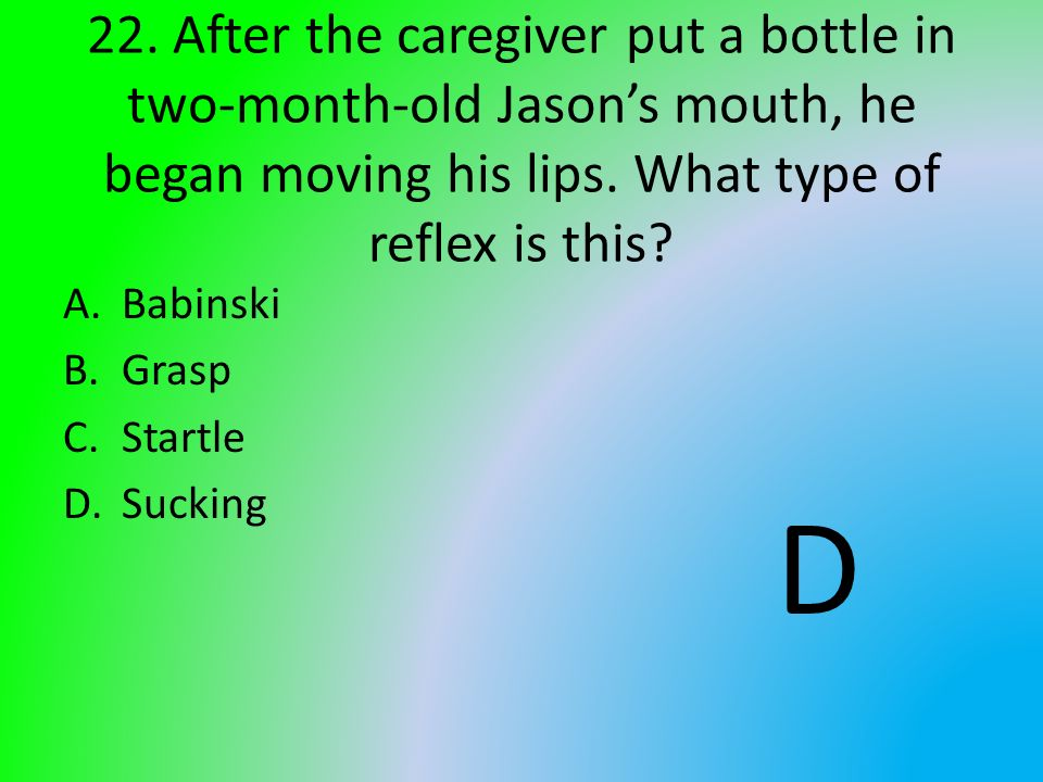 22. After the caregiver put a bottle in two-month-old Jason's mouth, he began moving his lips. What type of reflex is this