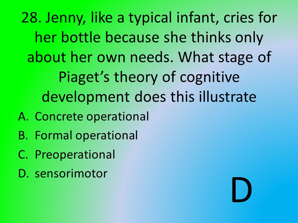 28. Jenny, like a typical infant, cries for her bottle because she thinks only about her own needs. What stage of Piaget's theory of cognitive development does this illustrate