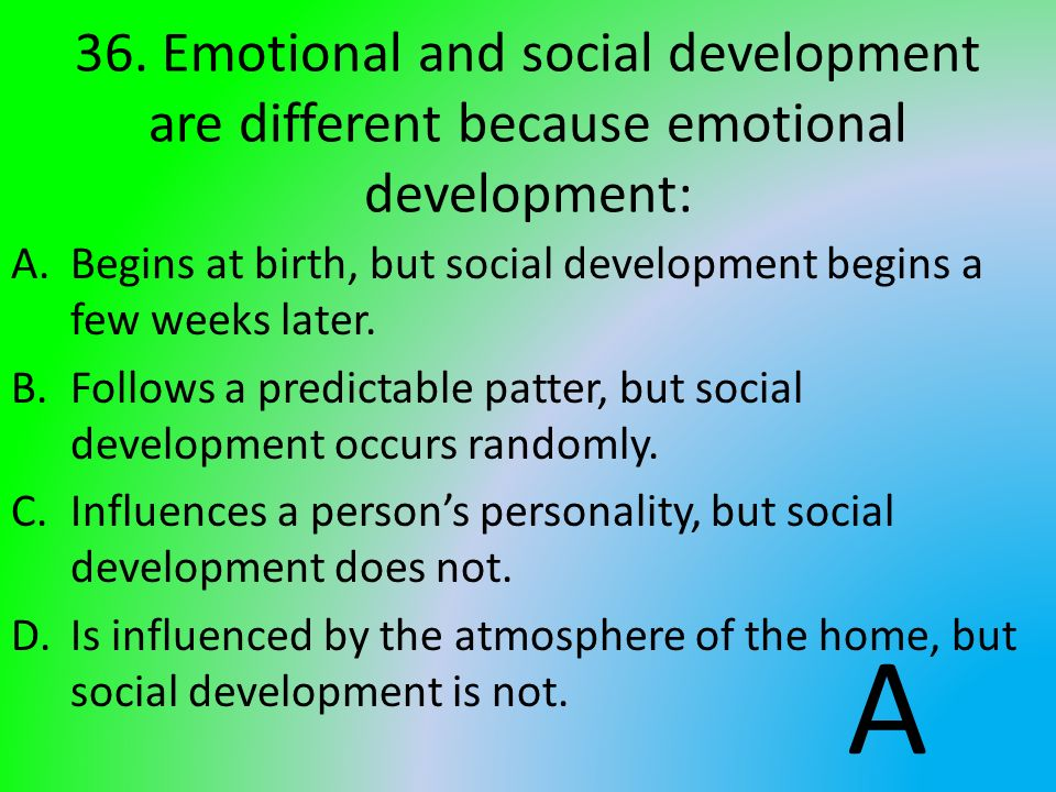 36. Emotional and social development are different because emotional development: