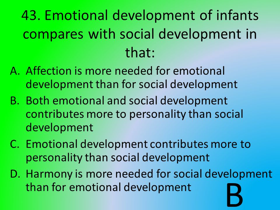 43. Emotional development of infants compares with social development in that: