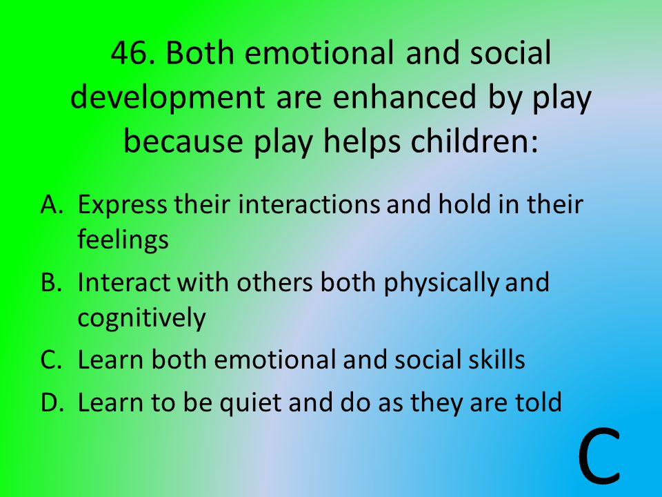 46. Both emotional and social development are enhanced by play because play helps children: