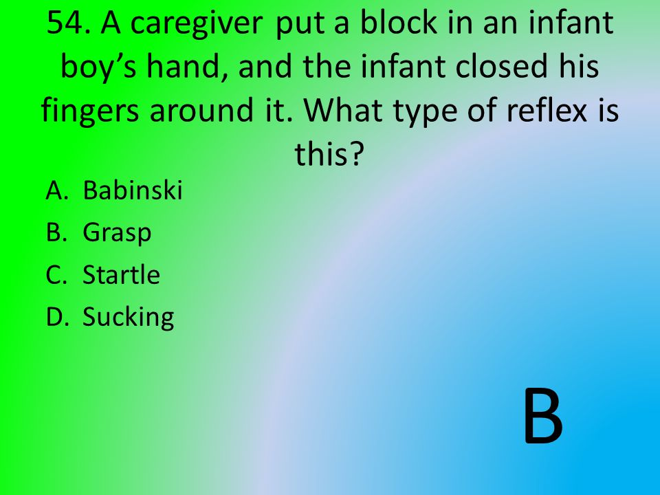 54. A caregiver put a block in an infant boy's hand, and the infant closed his fingers around it. What type of reflex is this