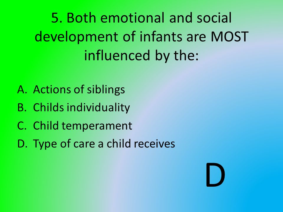 5. Both emotional and social development of infants are MOST influenced by the: