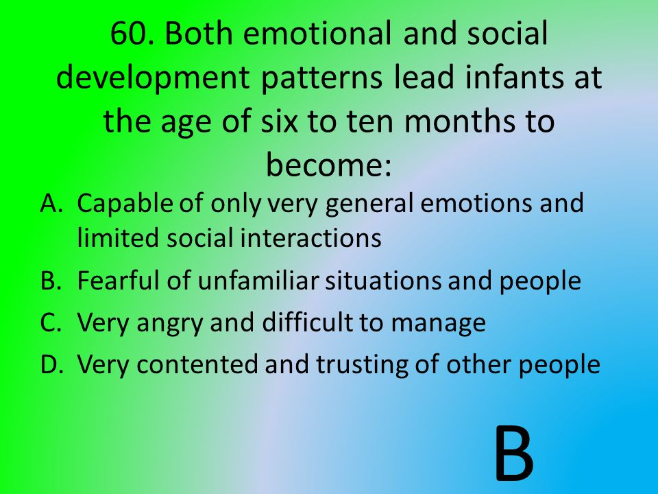 60. Both emotional and social development patterns lead infants at the age of six to ten months to become: