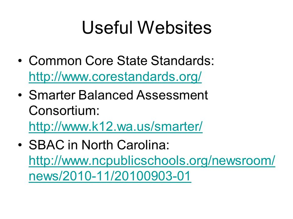 Useful Websites Common Core State Standards: http://www.corestandards.org/ Smarter Balanced Assessment Consortium: http://www.k12.wa.us/smarter/