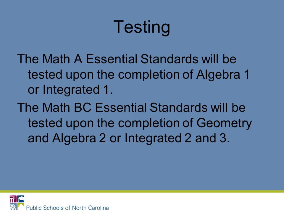Testing The Math A Essential Standards will be tested upon the completion of Algebra 1 or Integrated 1.