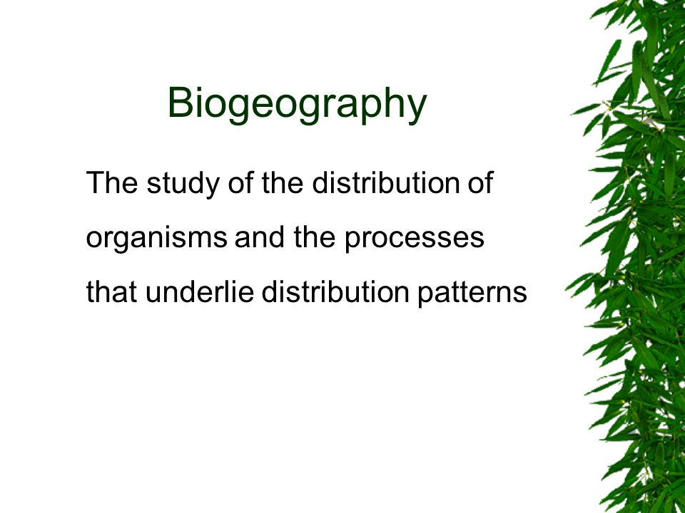 Biogeography The study of the distribution of organisms and the processes that underlie distribution patterns.