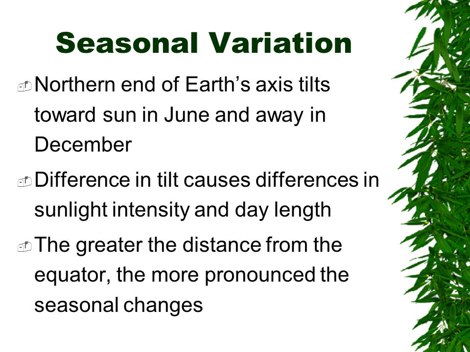 Seasonal Variation Northern end of Earth's axis tilts toward sun in June and away in December.