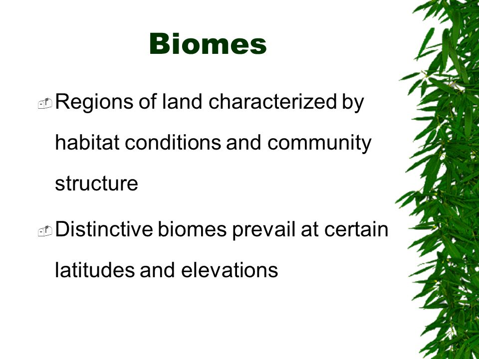 Biomes Regions of land characterized by habitat conditions and community structure.