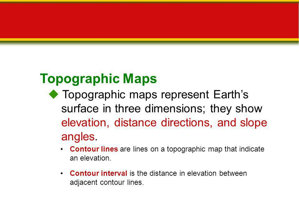 Topographic Maps  Topographic maps represent Earth's surface in three dimensions; they show elevation, distance directions, and slope angles.