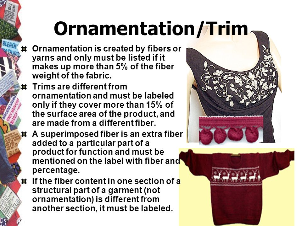 Ornamentation/Trim Ornamentation is created by fibers or yarns and only must be listed if it makes up more than 5% of the fiber weight of the fabric.