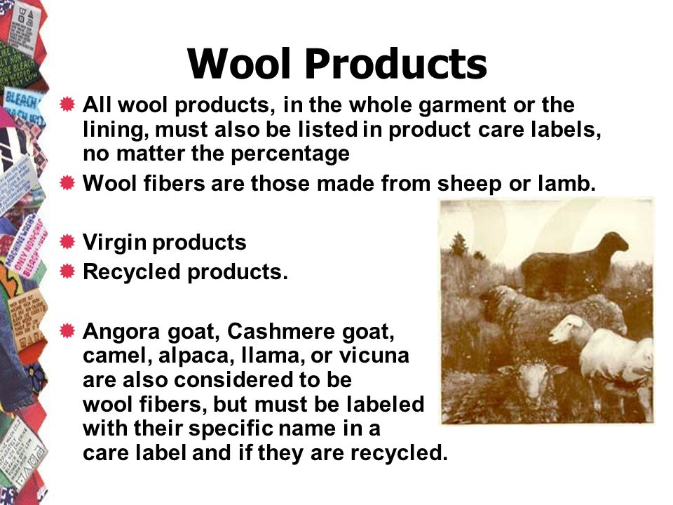 Wool Products All wool products, in the whole garment or the lining, must also be listed in product care labels, no matter the percentage.