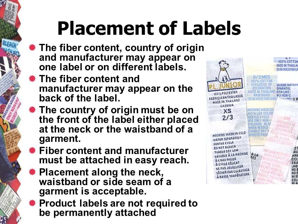 Placement of Labels The fiber content, country of origin and manufacturer may appear on one label or on different labels.