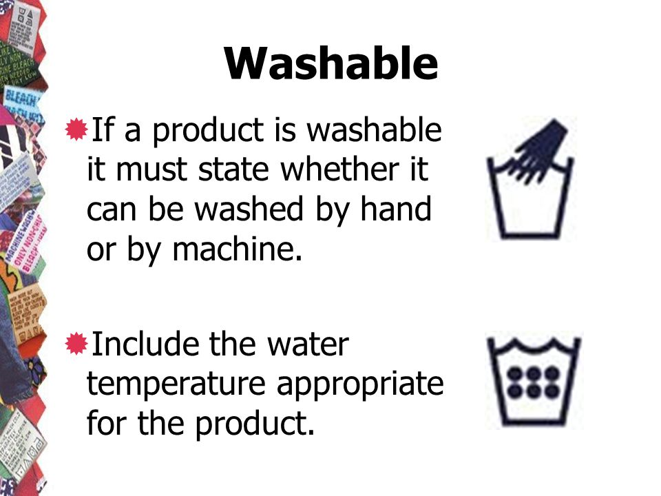 Washable If a product is washable it must state whether it can be washed by hand or by machine.
