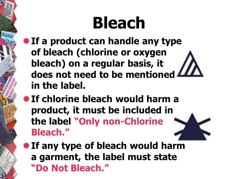 Bleach If a product can handle any type of bleach (chlorine or oxygen bleach) on a regular basis, it does not need to be mentioned in the label.