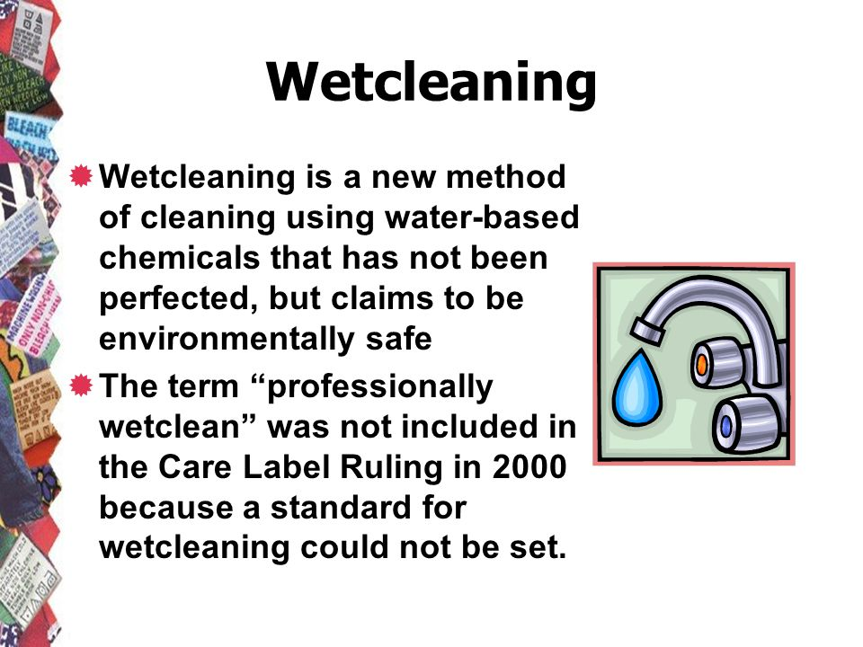 Wetcleaning Wetcleaning is a new method of cleaning using water-based chemicals that has not been perfected, but claims to be environmentally safe.