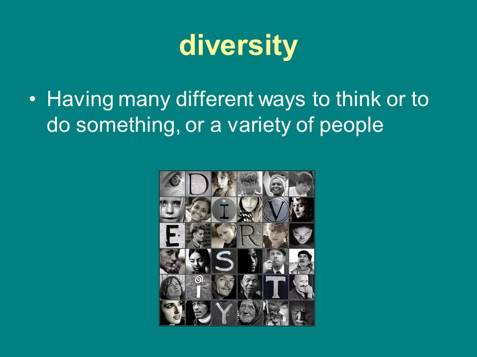 diversity Having many different ways to think or to do something, or a variety of people