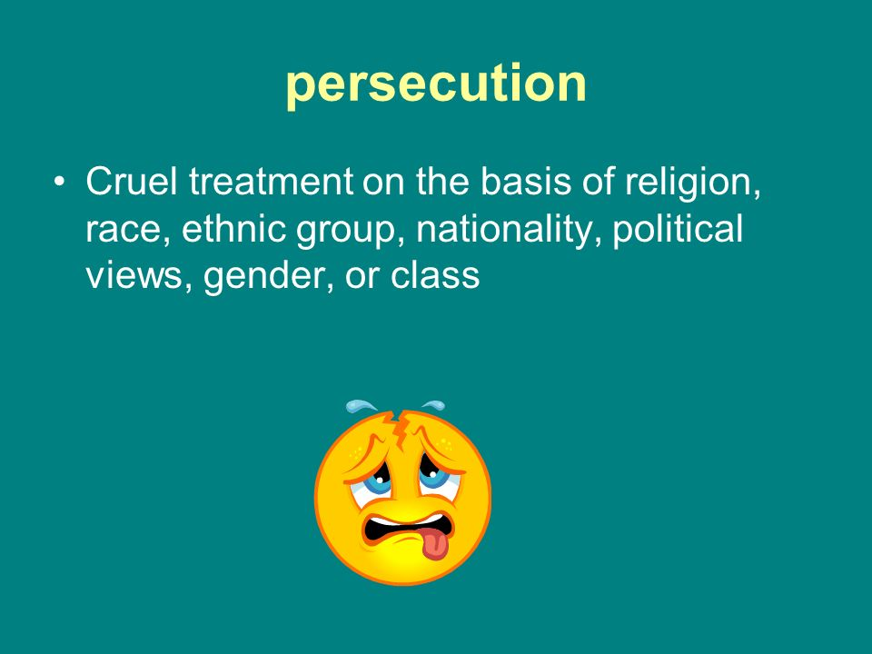 persecution Cruel treatment on the basis of religion, race, ethnic group, nationality, political views, gender, or class.