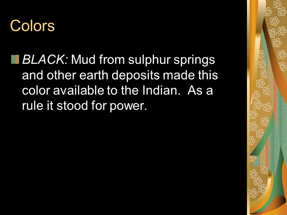 Colors BLACK: Mud from sulphur springs and other earth deposits made this color available to the Indian. As a rule it stood for power.