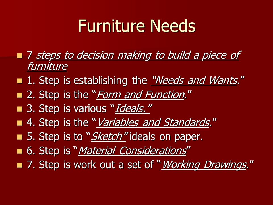 Furniture Needs 7 steps to decision making to build a piece of furniture. 1. Step is establishing the Needs and Wants.