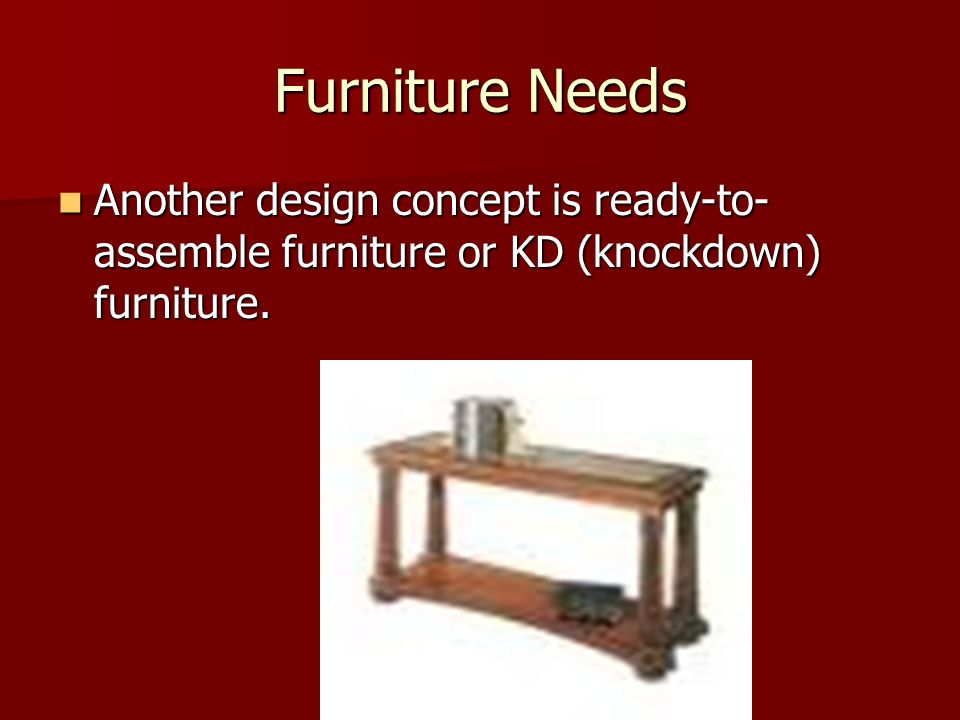 Furniture Needs Another design concept is ready-to-assemble furniture or KD (knockdown) furniture.