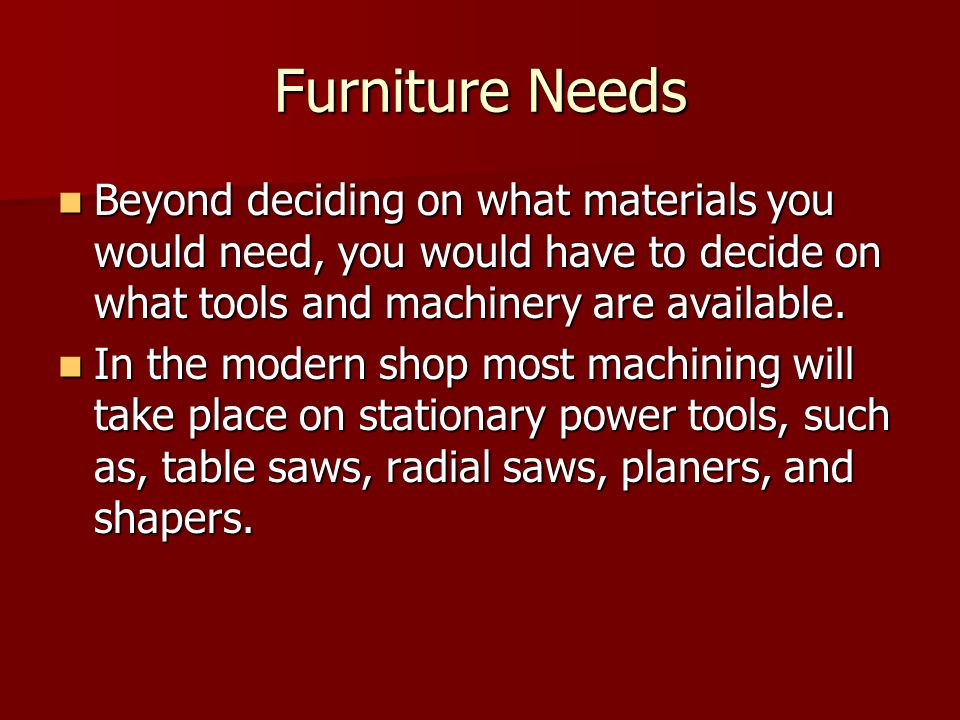 Furniture Needs Beyond deciding on what materials you would need, you would have to decide on what tools and machinery are available.
