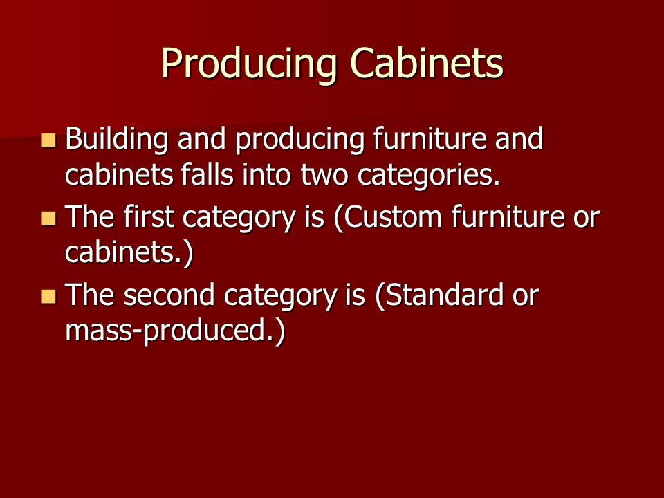 Producing Cabinets Building and producing furniture and cabinets falls into two categories. The first category is (Custom furniture or cabinets.)