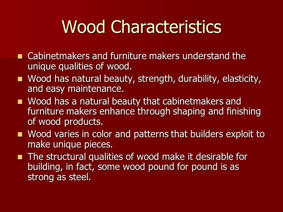 Wood Characteristics Cabinetmakers and furniture makers understand the unique qualities of wood.