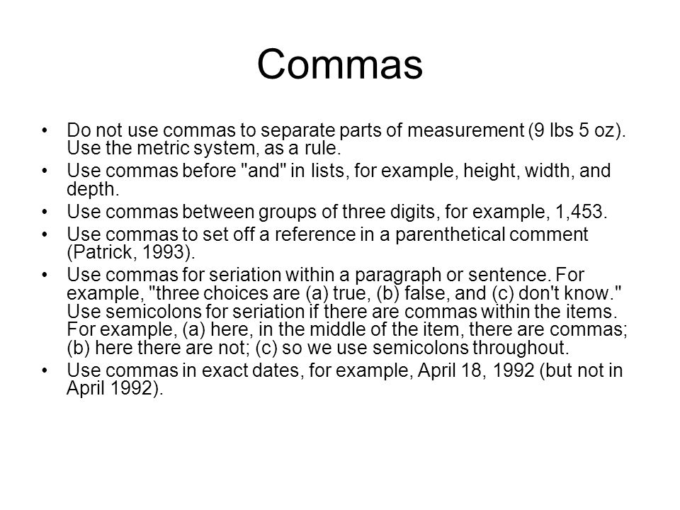 Commas Do not use commas to separate parts of measurement (9 lbs 5 oz). Use the metric system, as a rule.