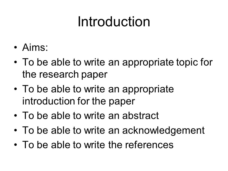 Introduction Aims: To be able to write an appropriate topic for the research paper. To be able to write an appropriate introduction for the paper.
