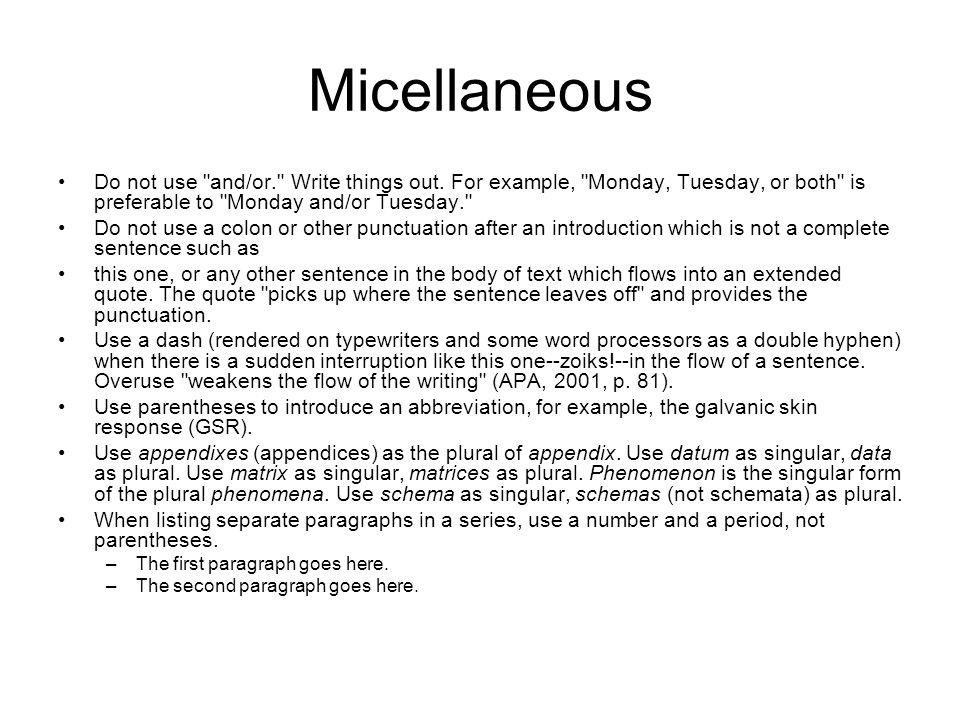 Micellaneous Do not use and/or. Write things out. For example, Monday, Tuesday, or both is preferable to Monday and/or Tuesday.