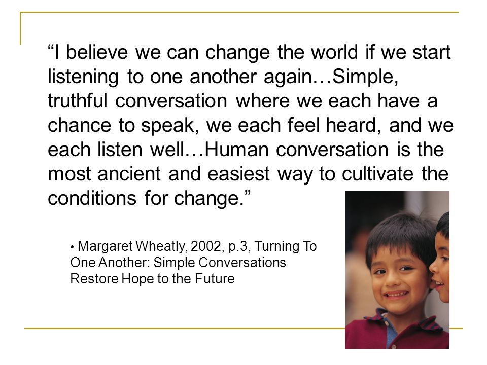 I believe we can change the world if we start listening to one another again…Simple, truthful conversation where we each have a chance to speak, we each feel heard, and we each listen well…Human conversation is the most ancient and easiest way to cultivate the conditions for change.
