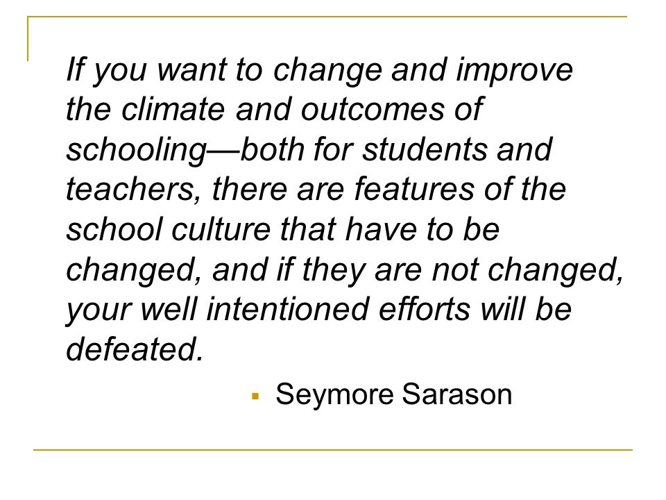 If you want to change and improve the climate and outcomes of schooling—both for students and teachers, there are features of the school culture that have to be changed, and if they are not changed, your well intentioned efforts will be defeated.