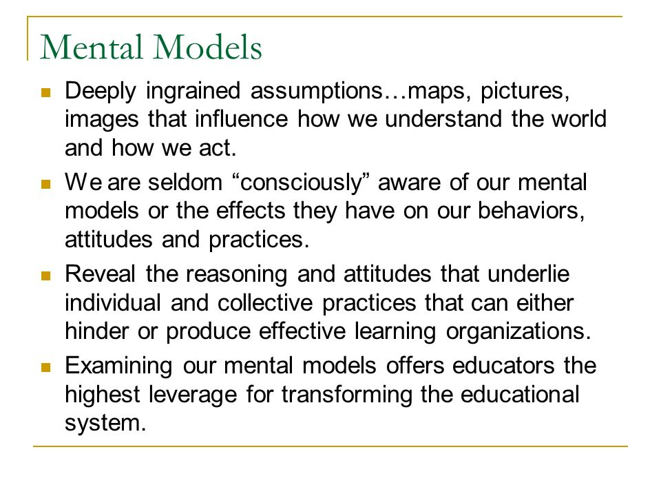 Mental Models Deeply ingrained assumptions…maps, pictures, images that influence how we understand the world and how we act.
