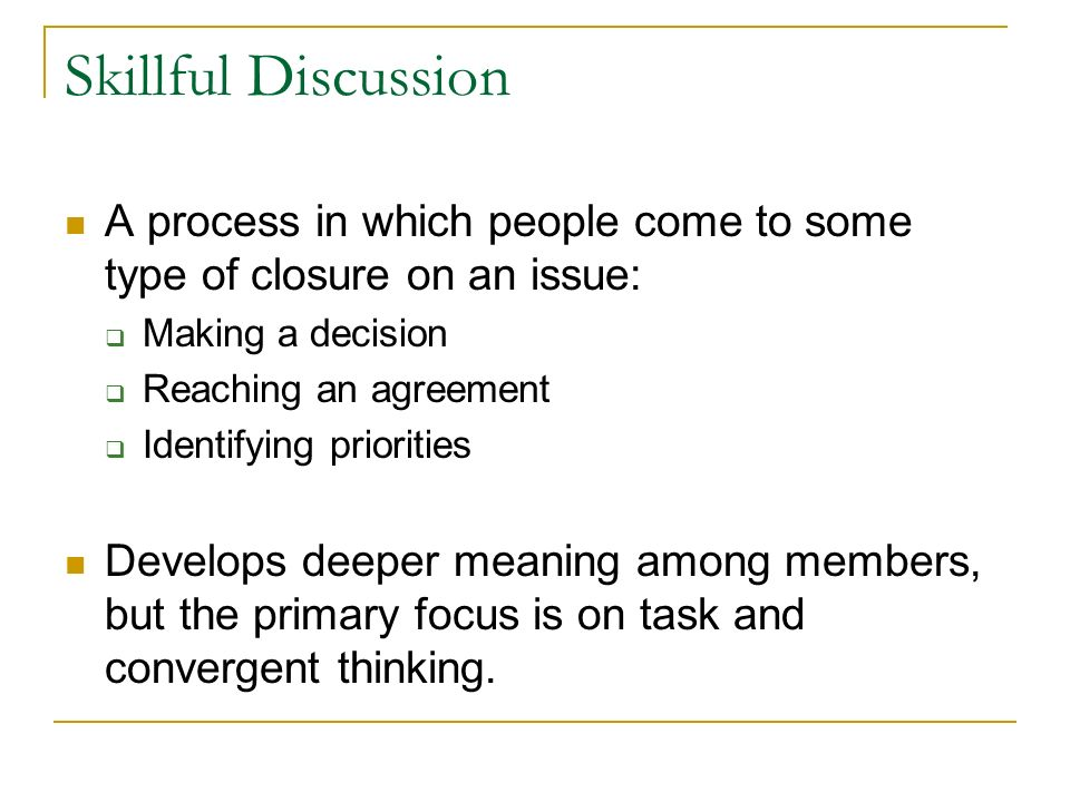Skillful Discussion A process in which people come to some type of closure on an issue: Making a decision.