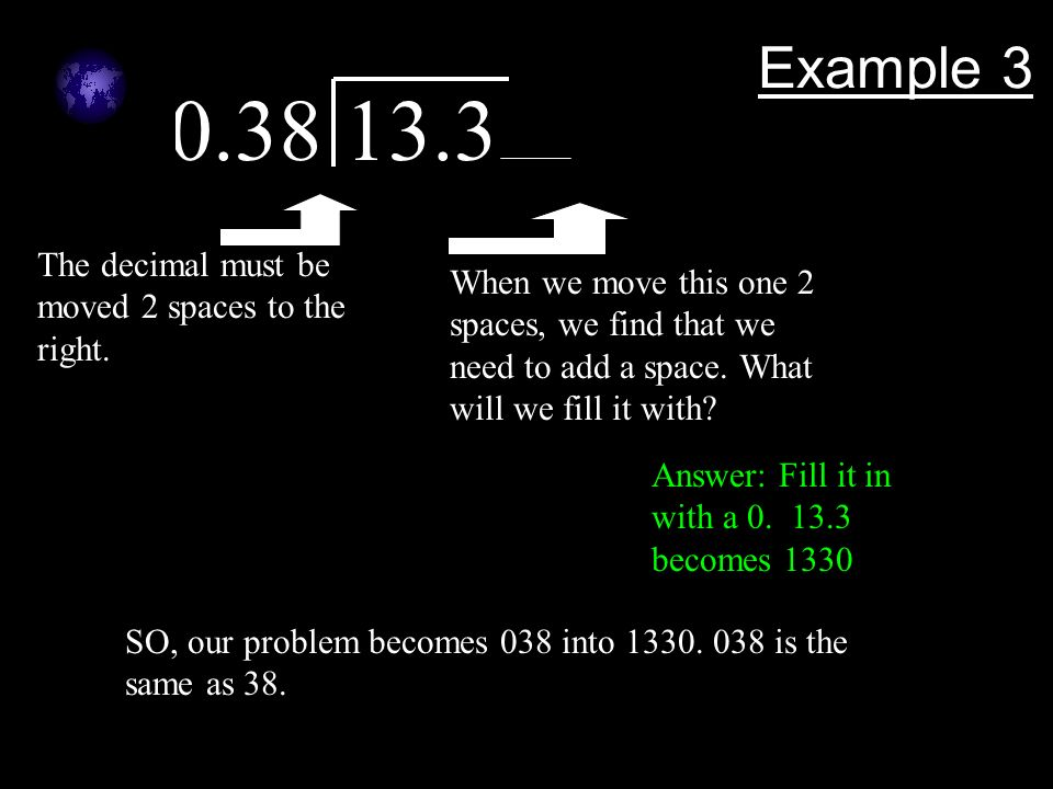 0.38 13.3 Example 3 The decimal must be moved 2 spaces to the right.