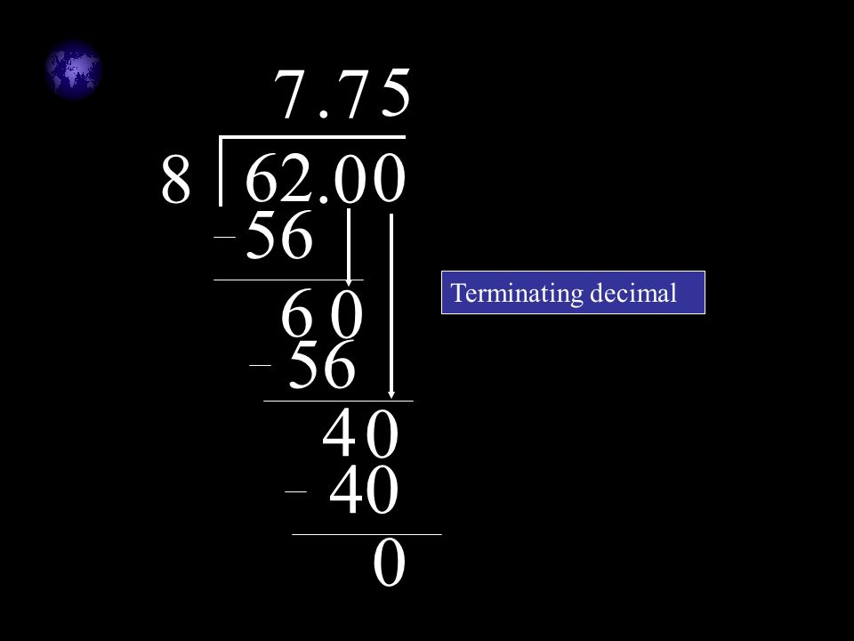 7 . 7 5 8 62 .0 56 6 Terminating decimal 56 4 40