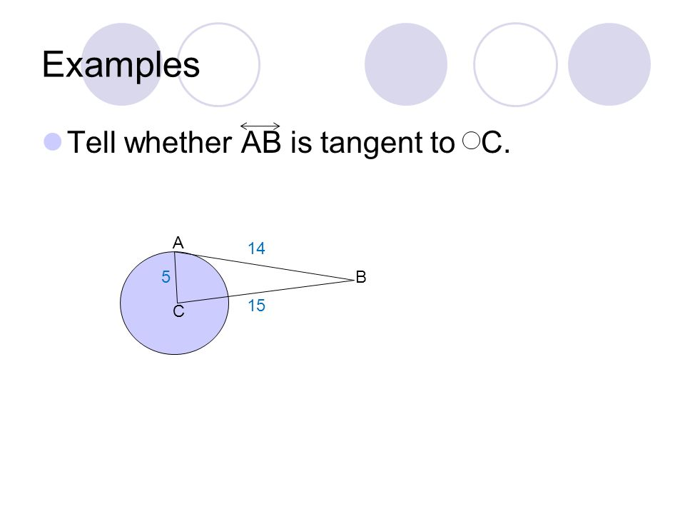 Examples Tell whether AB is tangent to C. A 14 5 B 15 C